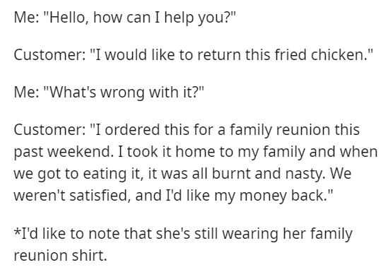 """Text - Me: """"Hello, how can I help you?"""" Customer: """"I would like to return this fried chicken."""" Me: """"What's wrong with it?"""" Customer: """"I ordered this for a family reunion this past weekend. I took it home to my family and when we got to eating it, it was all burnt and nasty. We weren't satisfied, and I'd like my money back."""" *I'd like to note that she's still wearing her family reunion shirt."""