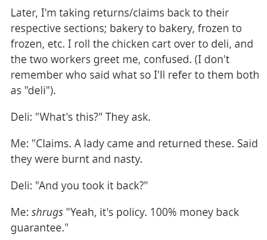"""Text - Later, I'm taking returns/claims back to their respective sections; bakery to bakery, frozen to frozen, etc. I roll the chicken cart over to deli, and the two workers greet me, confused. (I don't remember who said what so I'll refer to them both as """"deli""""). Deli: """"What's this?"""" They ask. Me: """"Claims. A lady came and returned these. Said they were burnt and nasty. Deli: """"And you took it back?"""" Me: shrugs """"Yeah, it's policy. 100% money back guarantee."""""""