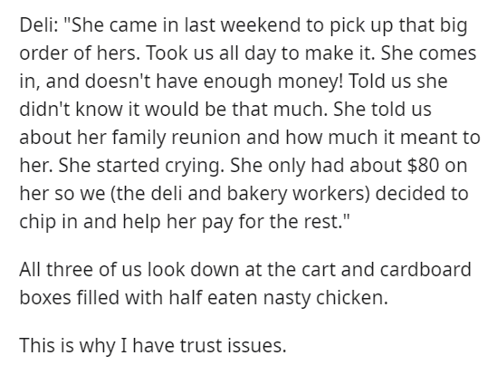 """Text - Deli: """"She came in last weekend to pick up that big order of hers. Took us all day to make it. She comes in, and doesn't have enough money! Told us she didn't know it would be that much. She told us about her family reunion and how much it meant to her. She started crying. She only had about $80 on her so we (the deli and bakery workers) decided to chip in and help her pay for the rest."""" All three of us look down at the cart and cardboard boxes filled with half eaten nasty chicken. This i"""