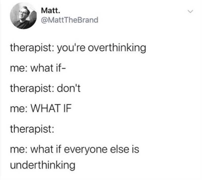 Text - Matt. @MattTheBrand therapist: you're overthinking me: what if- therapist: don't me: WHAT IF therapist: me: what if everyone else is underthinking