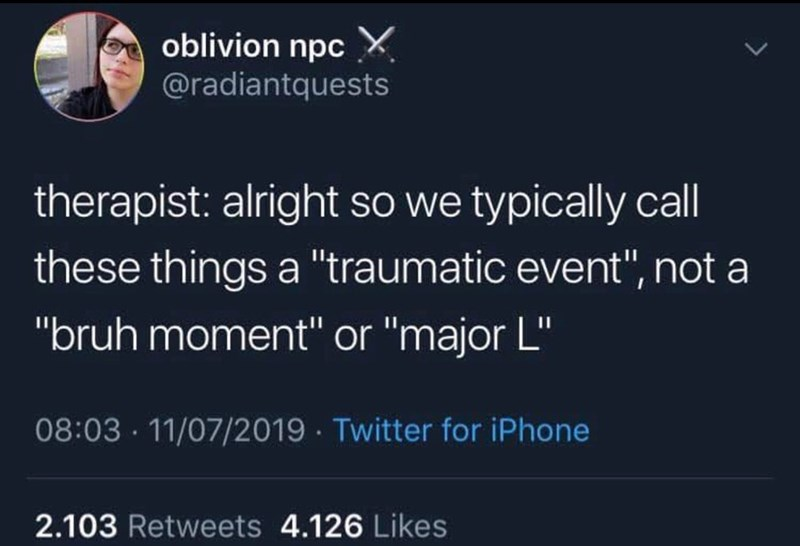 """Text - oblivion npc X @radiantquests therapist: alright so we typically call these things a """"traumatic event"""", not a """"bruh moment"""" or """"major L"""" 08:03 · 11/07/2019 · Twitter for iPhone 2.103 Retweets 4.126 Likes"""