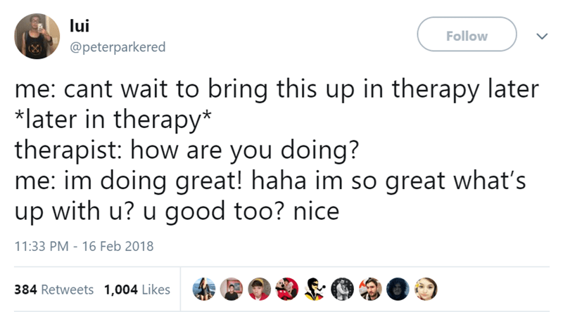 Text - lui Follow @peterparkered me: cant wait to bring this up in therapy later *later in therapy* therapist: how are you doing? me: im doing great! haha im so great what's up with u? u good too? nice 11:33 PM - 16 Feb 2018 384 Retweets 1,004 Likes >