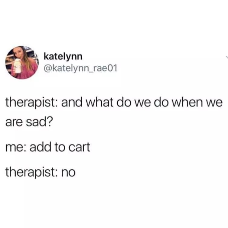 Text - katelynn @katelynn_rae01 therapist: and what do we do when we are sad? me: add to cart therapist: no
