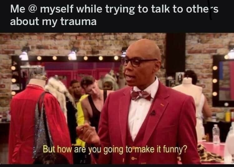 Suit - Me @ myself while trying to talk to others about my trauma But how are you going to make it funny?