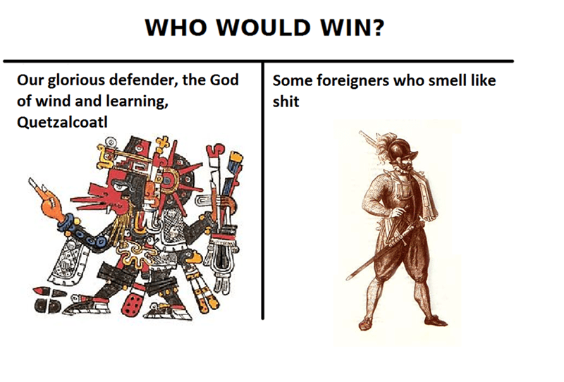 Text - WHO WOULD WIN? Our glorious defender, the God of wind and learning, Some foreigners who smell like shit Quetzalcoatl