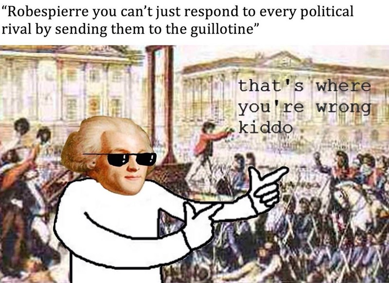 """Photo caption - """"Robespierre you can't just respond to every political rival by sending them to the guillotine"""" that's where you're wrong kiddo"""