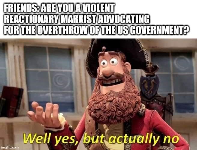 Photo caption - FRIENDS: ARE YOUAVIOLENT REACTIONARY MARXISTADVOCATING FOR THE OVERTHROW OF THE US GOVERNMENT? Well yes, but actually no imgflip.com