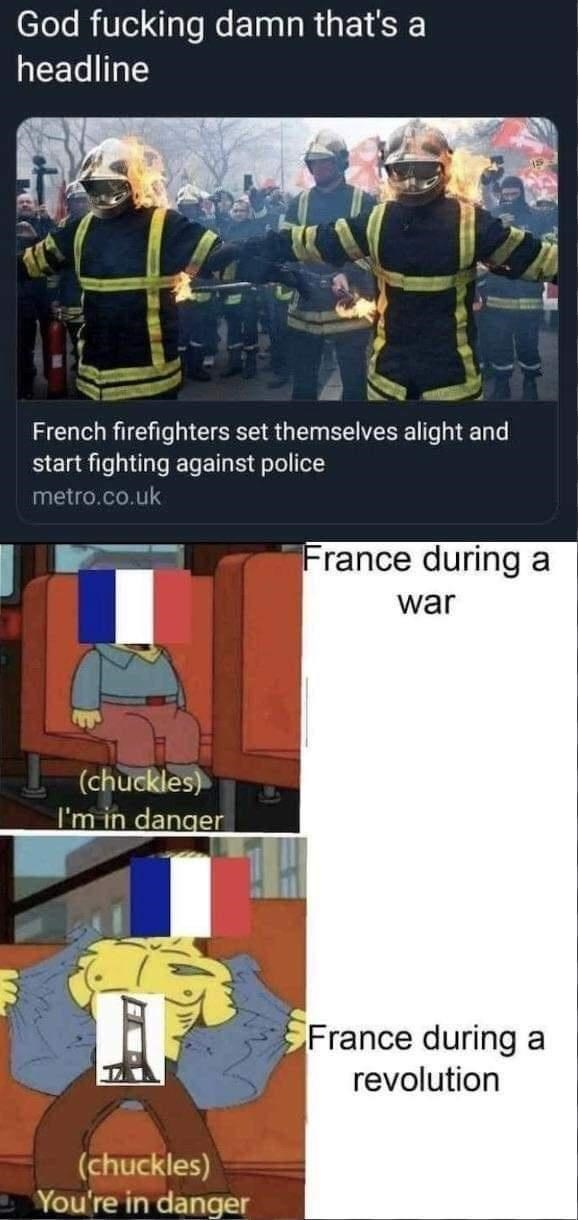 Cartoon - God fucking damn that's a headline French firefighters set themselves alight and start fighting against police metro.co.uk France during a war (chuckles) I'm in danger France during a revolution (chuckles) You're in danger