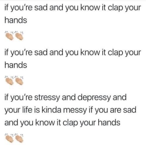 Text - if you're sad and you know it clap your hands if you're sad and you know it clap your hands if you're stressy and depressy and your life is kinda messy if you are sad and you know it clap your hands