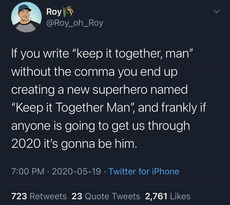 """Text - Roy @Roy_oh_Roy If you write """"keep it together, man"""" without the comma you end up creating a new superhero named """"Keep it Together Man"""", and frankly if anyone is going to get us through 2020 it's gonna be him. 7:00 PM · 2020-05-19 · Twitter for iPhone 723 Retweets 23 Quote Tweets 2,761 Likes"""