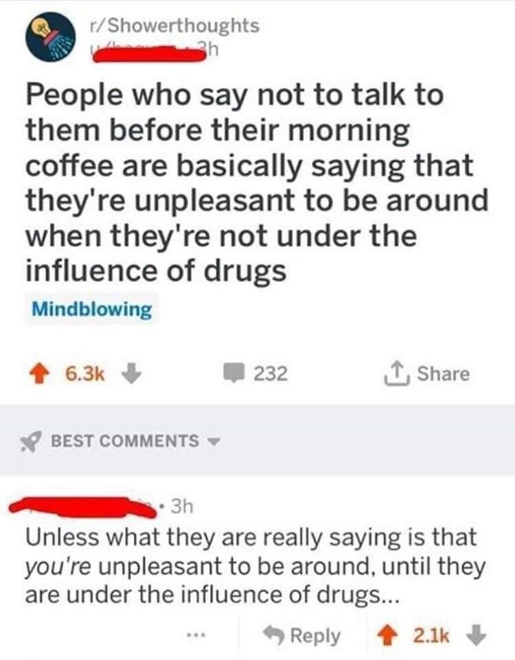 Text - r/Showerthoughts 3h People who say not to talk to them before their morning coffee are basically saying that they're unpleasant to be around when they're not under the influence of drugs Mindblowing 6.3k 232 1, Share BEST COMMENTS - 3h Unless what they are really saying is that you're unpleasant to be around, until they are under the influence of drugs... Reply + 2.1k ...