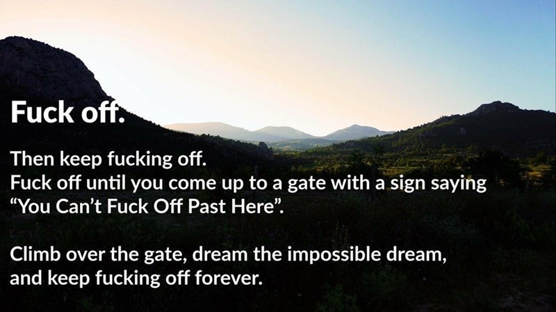 """Mountainous landforms - Fuck off. Then keep fucking off. Fuck off until you come up to a gate with a sign saying """"You Can't Fuck Off Past Here"""". Climb over the gate, dream the impossible dream, and keep fucking off forever."""