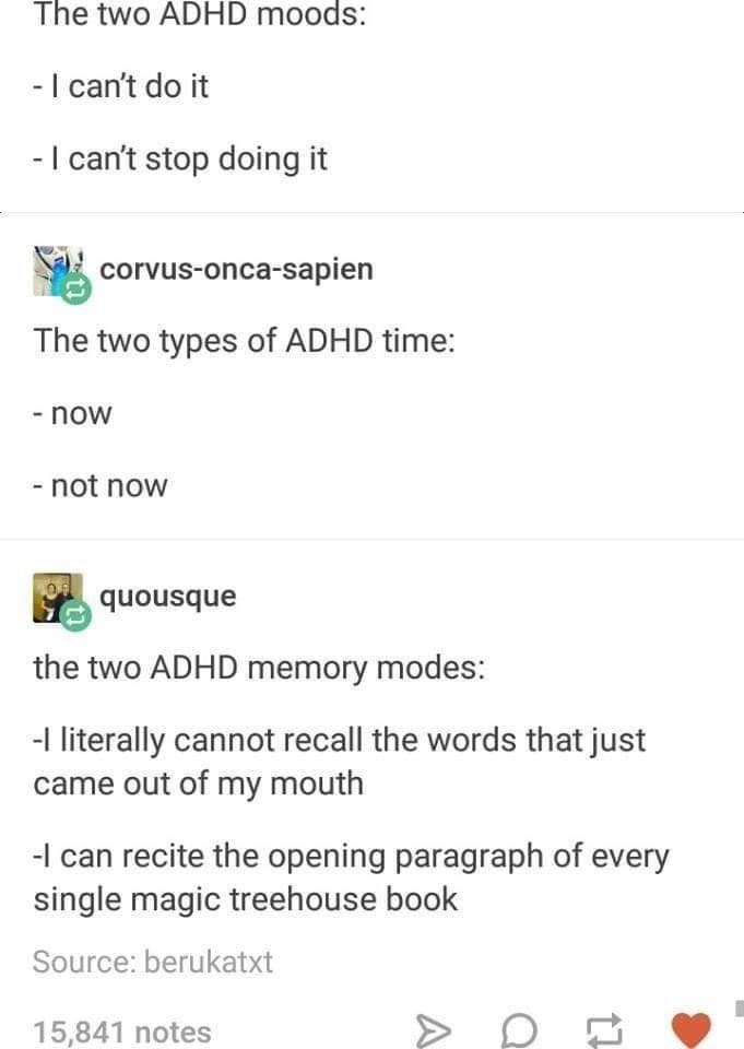 Text - The two ADHD moods: -I can't do it -I can't stop doing it corvus-onca-sapien The two types of ADHD time: - now - not now ənbsnonb the two ADHD memory modes: -I literally cannot recall the words that just came out of my mouth -I can recite the opening paragraph of every single magic treehouse book Source: berukatxt 15,841 notes A