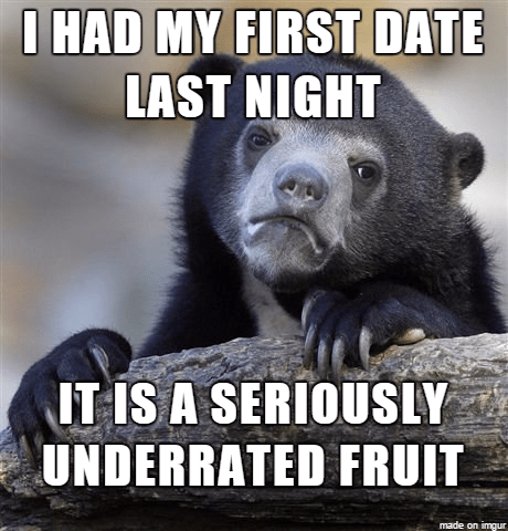 Photo caption - I HAD MY FIRST DATE LAST NIGHT IT IS A SERIOUSLY UNDERRATED FRUIT made on imgur