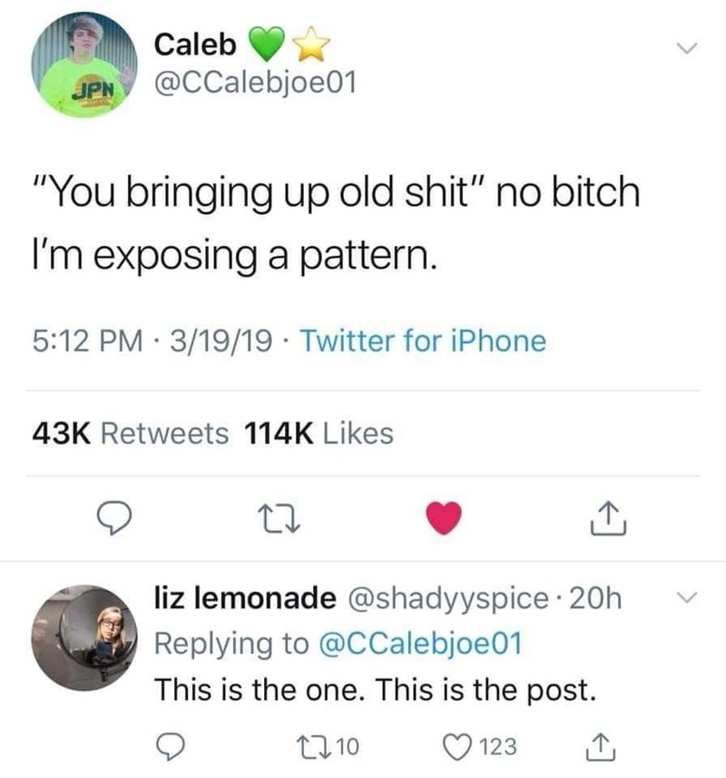 """Text - Caleb JPN @CCalebjoe01 """"You bringing up old shit"""" no bitch I'm exposing a pattern. 5:12 PM · 3/19/19 · Twitter for iPhone 43K Retweets 114K Likes liz lemonade @shadyyspice· 20h Replying to @CCalebjoe01 This is the one. This is the post. 27 10 123"""