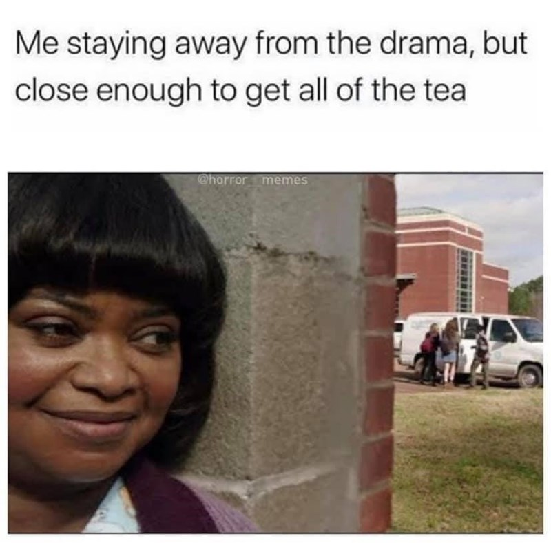 Face - Me staying away from the drama, but close enough to get all of the tea @horror memes