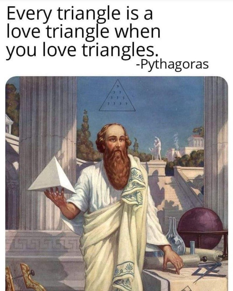 Text - Every triangle is a love triangle when you love triangles. -Pythagoras