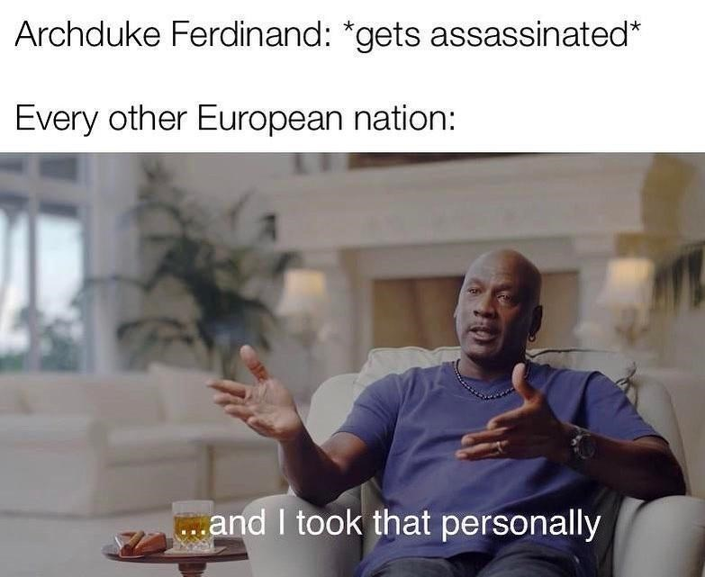 Photo caption - Archduke Ferdinand: *gets assassinated* Every other European nation: .and I took that personally