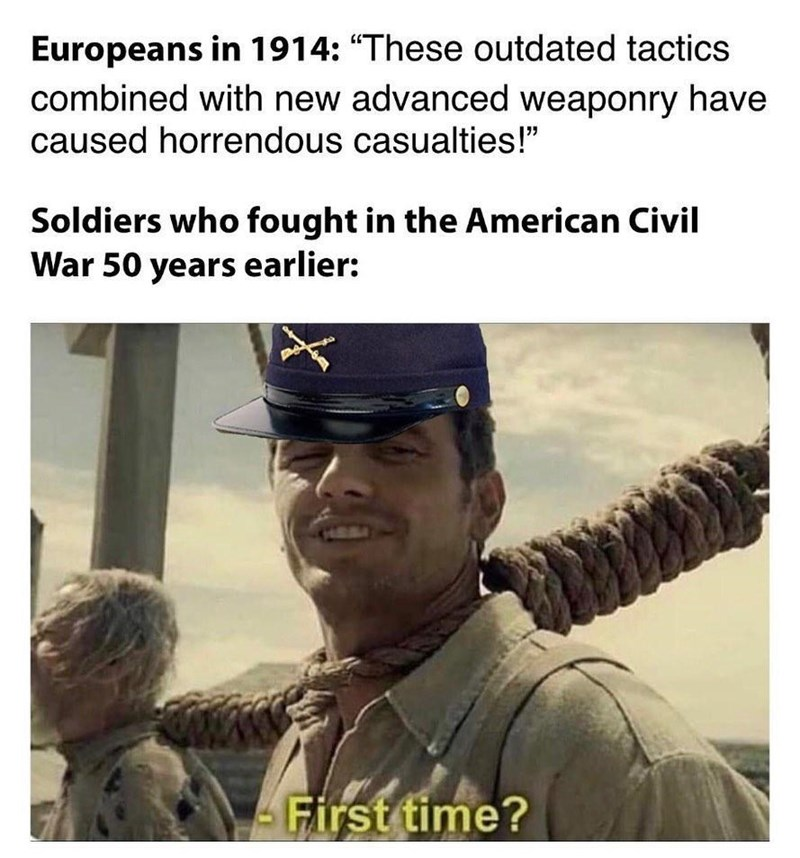 """Photo caption - Europeans in 1914: """"These outdated tactics combined with new advanced weaponry have caused horrendous casualties!"""" Soldiers who fought in the American Civil War 50 years earlier: HERA First time?"""