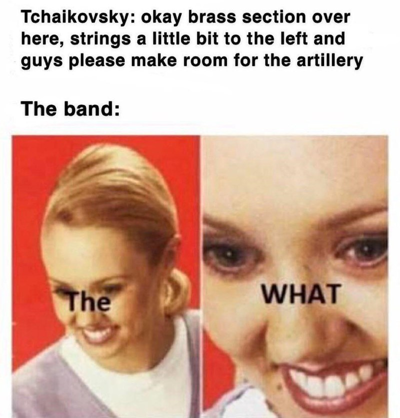 Face - Tchaikovsky: okay brass section over here, strings a little bit to the left and guys please make room for the artillery The band: The WHAT
