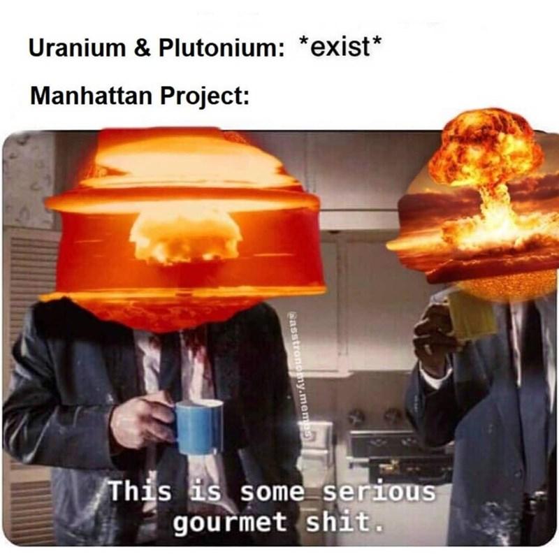 Photo caption - Uranium & Plutonium: *exist* Manhattan Project: This is some serious gourmet shit. Gasstronomy.