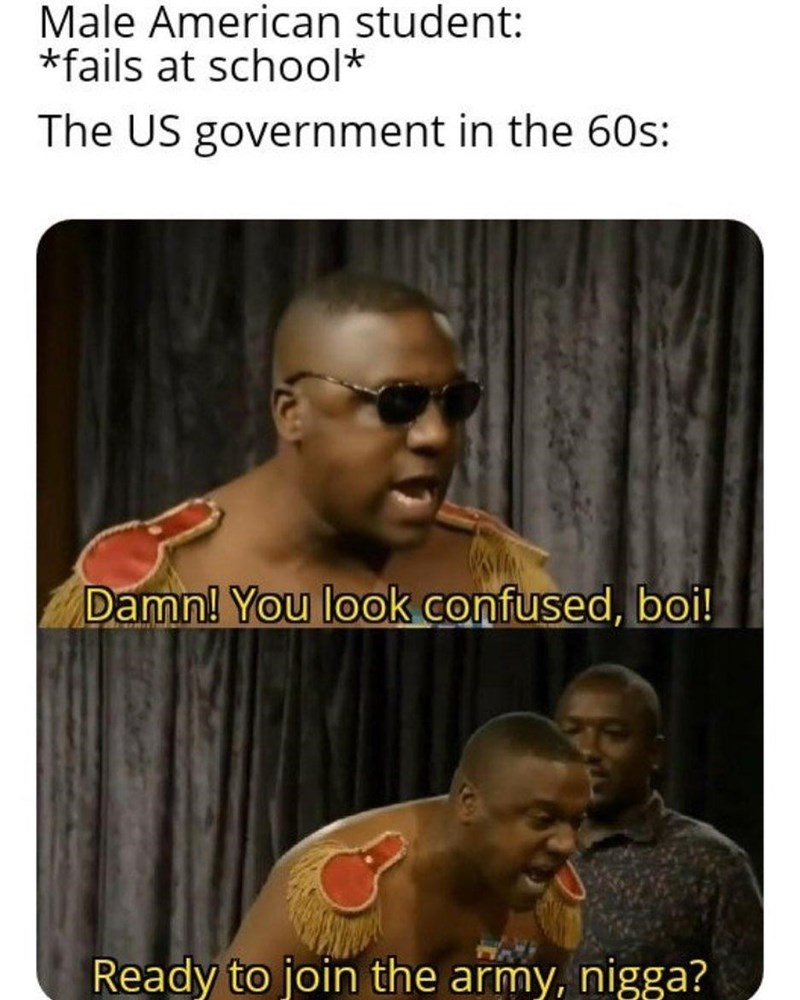 Photo caption - Male American student: *fails at school* The US government in the 60s: Damn! You look confused, boi! Ready to join the army, nigga?