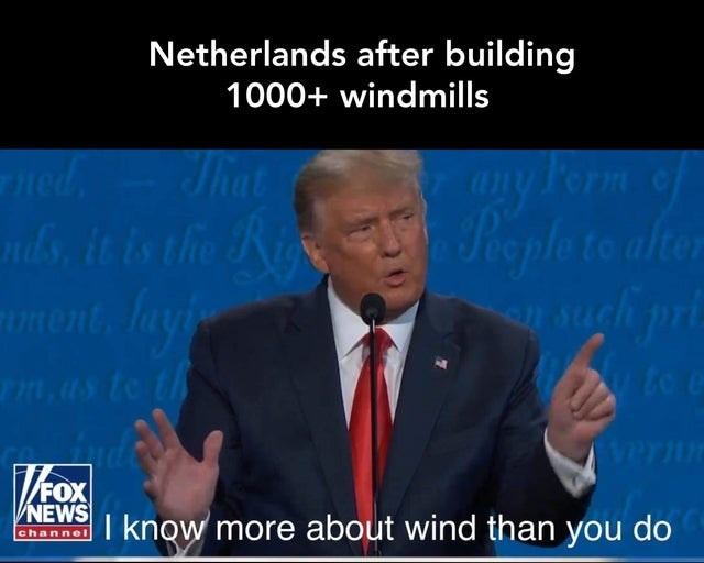 Speech - Netherlands after building 1000+ windmills ned nds, it is the Ri ment, layi any Form of Peple to alter That mas to th te e Vernn /FOX NEWS I know more about wind than you do channel