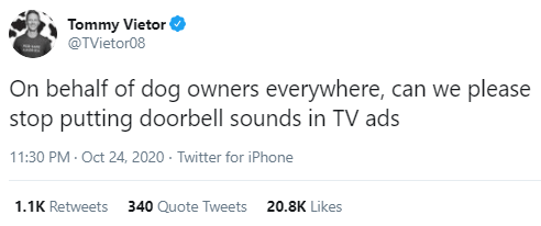 Text - Tommy Vietor @TVietor08 On behalf of dog owners everywhere, can we please stop putting doorbell sounds in TV ads 11:30 PM · Oct 24, 2020 - Twitter for iPhone 1.1K Retweets 340 Quote Tweets 20.8K Likes