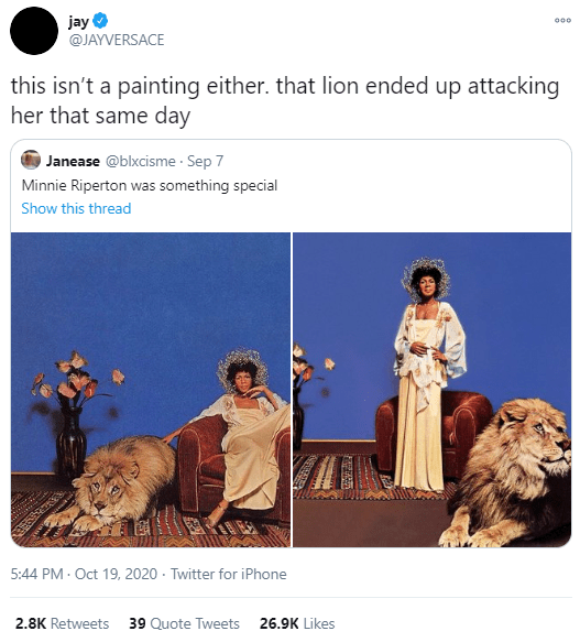 Text - jay @JAYVERSACE 000 this isn't a painting either. that lion ended up attacking her that same day Janease @blxcisme · Sep 7 Minnie Riperton was something special Show this thread 5:44 PM - Oct 19, 2020 · Twitter for iPhone 2.8K Retweets 39 Quote Tweets 26.9K Likes