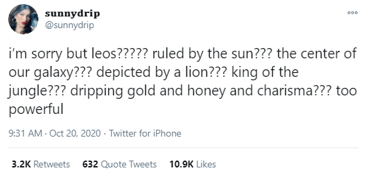 Text - sunnydrip @sunnydrip 000 i'm sorry but leos????? ruled by the sun??? the center of our galaxy??? depicted by a lion??? king of the jungle??? dripping gold and honey and charisma??? too powerful 9:31 AM - Oct 20, 2020 · Twitter for iPhone 3.2K Retweets 632 Quote Tweets 10.9K Likes