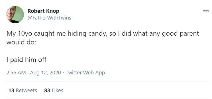 Text - Robert Knop @FatherWith Twins 00 My 10yo caught me hiding candy, so I did what any good parent would do: paid him off 2:56 AM · Aug 12, 2020 - Twitter Web App 13 Retweets 83 Likes