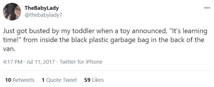 """Text - TheBabyLady @thebabylady7 000 Just got busted by my toddler when a toy announced, """"It's learning time!"""" from inside the black plastic garbage bag in the back of the van. 4:17 PM Jul 11, 2017 · Twitter for iPhone 10 Retweets 1 Quote Tweet 59 Likes"""