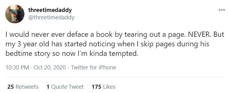 Text - threetimedaddy @threetimedaddy 000 I would never ever deface a book by tearing out a page. NEVER. But my 3 year old has started noticing when I skip pages during his bedtime story so now l'm kinda tempted. 10:30 PM · Oct 20, 2020 · Twitter for iPhone 25 Retweets 1 Quote Tweet 175 Likes