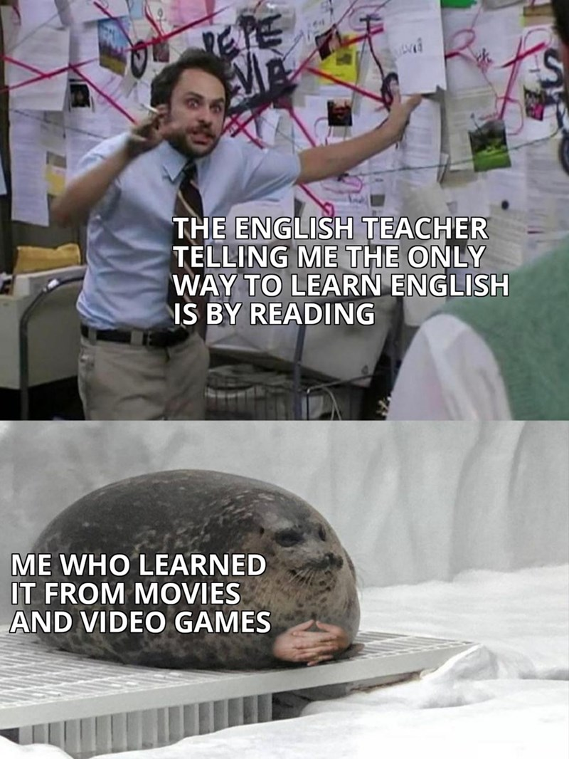 THE ENGLISH TEACHER TELLING ME THE ONLY WAY TO LEARN ENGLISH IS BY READING ME WHO LEARNED IT FROM MOVIES VIDEO GAMES Pepe Silvia Charlie Explaining to a Seal