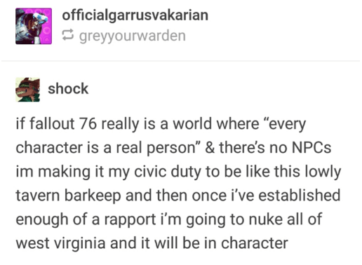 """Text - officialgarrusvakarian E greyyourwarden shock if fallout 76 really is a world where """"every character is a real person"""" & there's no NPCS im making it my civic duty to be like this lowly tavern barkeep and then once i've established enough of a rapport i'm going to nuke all of west virginia and it will be in character"""