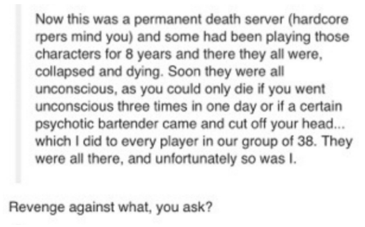 Text - Now this was a permanent death server (hardcore rpers mind you) and some had been playing those characters for 8 years and there they all were, collapsed and dying. Soon they were all unconscious, as you could only die if you went unconscious three times in one day or if a certain psychotic bartender came and cut off your head... which I did to every player in our group of 38. They were all there, and unfortunately so was I. Revenge against what, you ask?