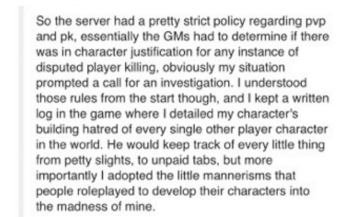 Text - So the server had a pretty strict policy regarding pvp and pk, essentially the GMs had to determine if there was in character justification for any instance of disputed player killing, obviously my situation prompted a call for an investigation. I understood those rules from the start though, and I kept a written log in the game where I detailed my character's building hatred of every single other player character in the world. He would keep track of every little thing from petty slights,