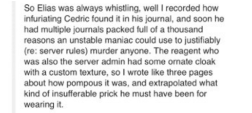 Text - So Elias was always whistling, well I recorded how infuriating Cedric found it in his journal, and soon he had multiple journals packed full of a thousand reasons an unstable maniac could use to justifiably (re: server rules) murder anyone. The reagent who was also the server admin had some ornate cloak with a custom texture, so I wrote like three pages about how pompous it was, and extrapolated what kind of insufferable prick he must have been for wearing it.