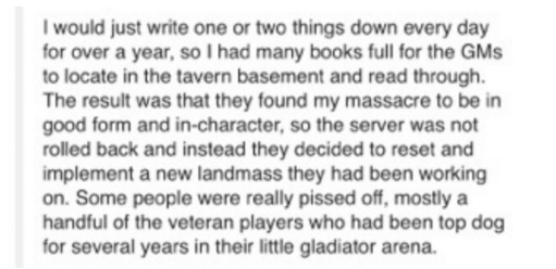 Text - I would just write one or two things down every day for over a year, so I had many books full for the GMS to locate in the tavern basement and read through. The result was that they found my massacre to be in good form and in-character, so the server was not rolled back and instead they decided to reset and implement a new landmass they had been working on. Some people were really pissed off, mostly a handful of the veteran players who had been top dog for several years in their little gl
