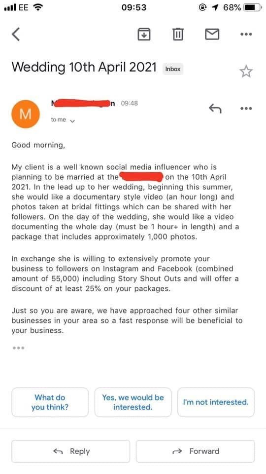 Text - ull EE ? 09:53 @ 1 68% Wedding 10th April 2021 inbox On 09:48 M to me Good morning, My client is a well known social media influencer who is planning to be married at the 2021. In the lead up to her wedding, beginning this summer, she would like a documentary style video (an hour long) and photos taken at bridal fittings which can be shared with her followers. On the day of the wedding, she would like a video documenting the whole day (must be 1 hour+ in length) and a package that include