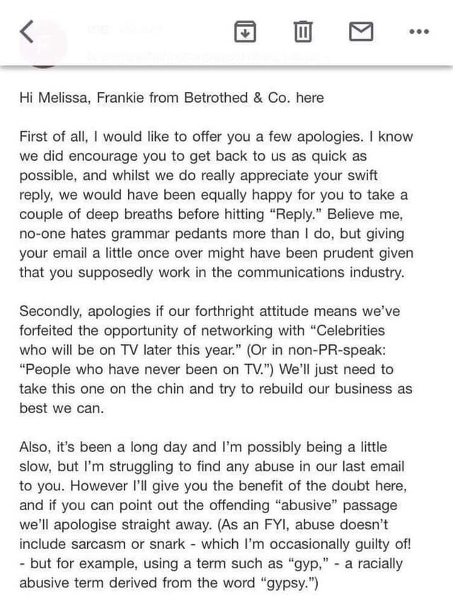"""Text - ... Hi Melissa, Frankie from Betrothed & Co. here First of all, I would like to offer you a few apologies. I know we did encourage you to get back to us as quick as possible, and whilst we do really appreciate your swift reply, we would have been equally happy for you to take a couple of deep breaths before hitting """"Reply."""" Believe me, no-one hates grammar pedants more than I do, but giving your email a little once over might have been prudent given that you supposedly work in the communi"""