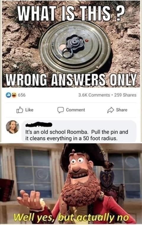 Photography - WHAT IS THIS ? WRONG ANSWERS ONLY 656 3.6K Comments · 259 Shares Like Comment Share It's an old school Roomba. Pull the pin and it cleans everything in a 50 foot radius. Well yes, but actually no