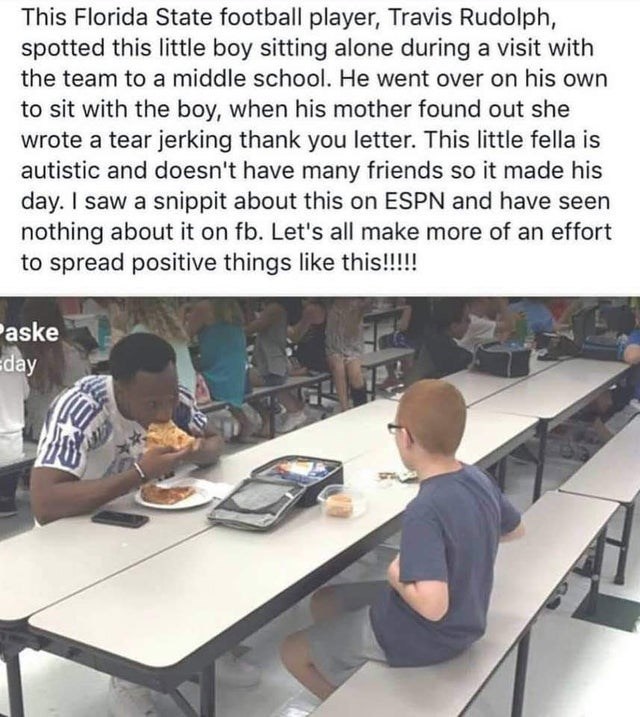 Job - This Florida State football player, Travis Rudolph, spotted this little boy sitting alone during a visit with the team to a middle school. He went over on his own to sit with the boy, when his mother found out she wrote a tear jerking thank you letter. This little fella is autistic and doesn't have many friends so it made his day. I saw a snippit about this on ESPN and have seen nothing about it on fb. Let's all make more of an effort to spread positive things like this!!!! Paske Eday