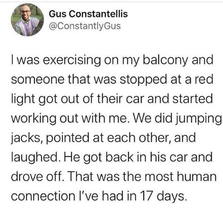 Text - Gus Constantellis @ConstantlyGus was exercising on my balcony and someone that was stopped at a red light got out of their car and started working out with me. We did jumping jacks, pointed at each other, and laughed. He got back in his car and drove off. That was the most human connection l've had in 17 days.