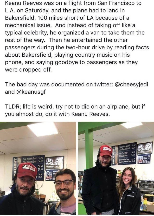 Text - Keanu Reeves was on a flight from San Francisco to L.A. on Saturday, and the plane had to land in Bakersfield, 100 miles short of LA because of a mechanical issue. And instead of taking off like a typical celebrity, he organized a van to take them the rest of the way. Then he entertained the other passengers during the two-hour drive by reading facts about Bakersfield, playing country music on his phone, and saying goodbye to passengers as they were dropped off. The bad day was documented