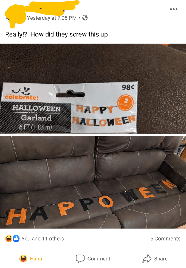 Product - Yesterday at 7:05 PM • O Really!?! How did they screw this up 98¢ celebrate! way to gariands HALLOWEEN HAPPY Garland ALLOWEEN 6 FT (1.83 m) HA PPO WEE b You and 11 others 5 Comments Haha Comment Share