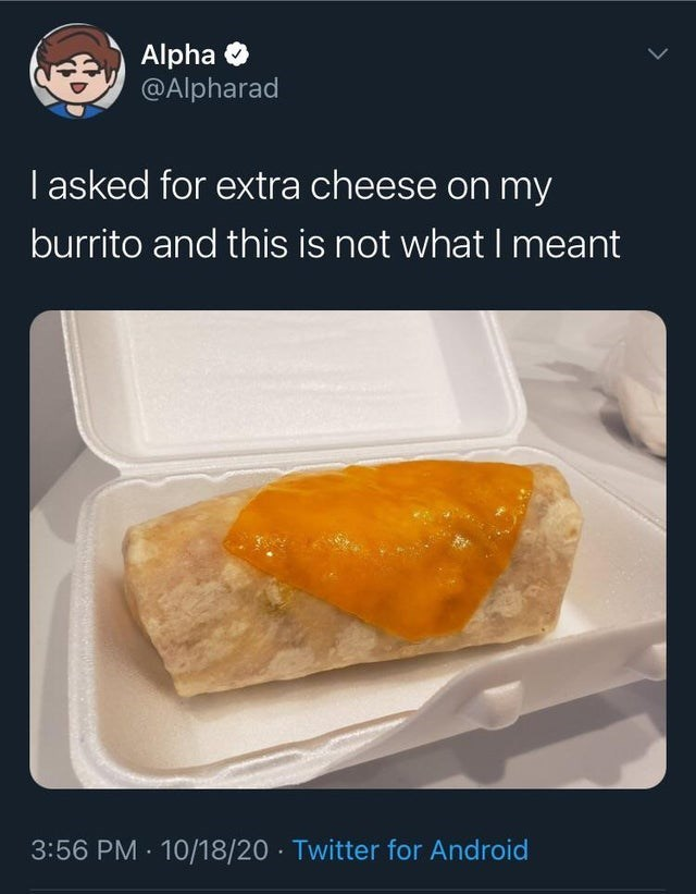 Food - Alpha O @Alpharad I asked for extra cheese on my burrito and this is not what I meant 3:56 PM · 10/18/20 · Twitter for Android >