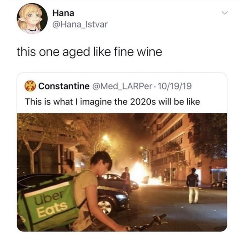 Text - Hana @Hana_Istvar this one aged like fine wine Constantine @Med_LARPE.· 10/19/19 This is what I imagine the 2020s will be like Uber Eats
