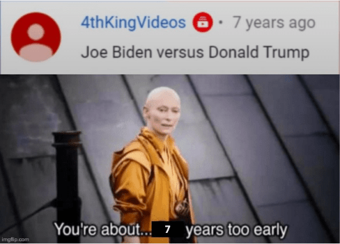 Text - 4thKingVideos 0· 7 years ago Joe Biden versus Donald Trump You're about.. 7 years too early imgfip.com