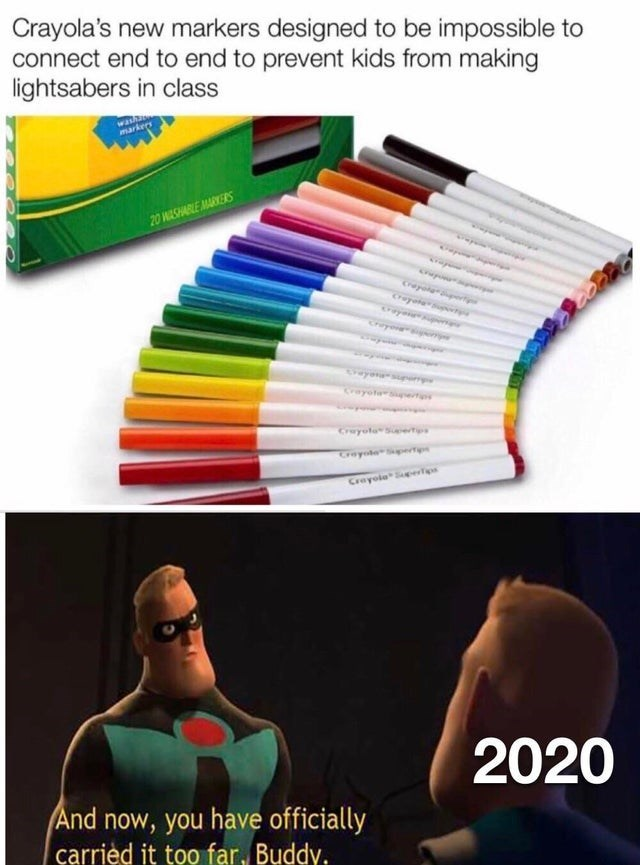 Text - Crayola's new markers designed to be impossible to connect end to end to prevent kids from making lightsabers in class markers 20 WASHABLE MARKERS Crayotarertp Cruyola Siaertps GreyoloSpertips Creyole Ses 2020 And now, you have officially carried it too far, Buddy.